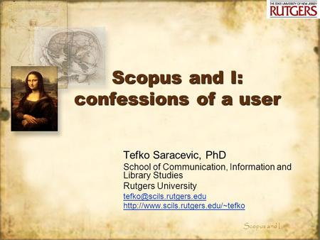 Scopus and I Scopus and I: confessions of a user Tefko Saracevic, PhD School of Communication, Information and Library Studies Rutgers University