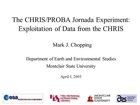 The CHRIS/PROBA Jornada Experiment: Exploitation of Data from the CHRIS Mark J. Chopping Department of Earth and Environmental Studies Montclair State.