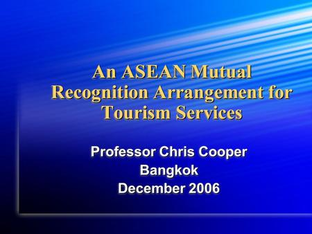 An ASEAN Mutual Recognition Arrangement for Tourism Services Professor Chris Cooper Bangkok December 2006 Professor Chris Cooper Bangkok December 2006.
