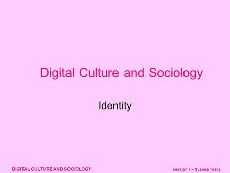 DIGITAL CULTURE AND SOCIOLOGY session 7 – Susana Tosca Identity Digital Culture and Sociology.