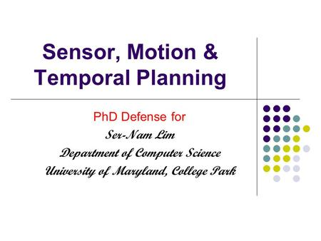 Sensor, Motion & Temporal Planning PhD Defense for Ser-Nam Lim Department of Computer Science University of Maryland, College Park.