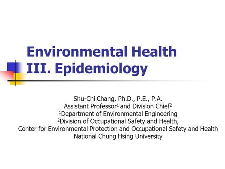Environmental Health III. Epidemiology Shu-Chi Chang, Ph.D., P.E., P.A. Assistant Professor 1 and Division Chief 2 1 Department of Environmental Engineering.
