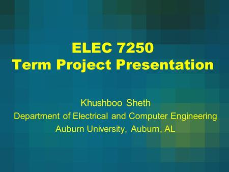 ELEC 7250 Term Project Presentation Khushboo Sheth Department of Electrical and Computer Engineering Auburn University, Auburn, AL.