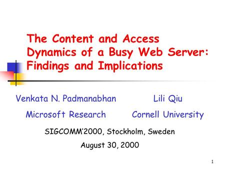 1 The Content and Access Dynamics of a Busy Web Server: Findings and Implications Venkata N. Padmanabhan Microsoft Research Lili Qiu Cornell University.