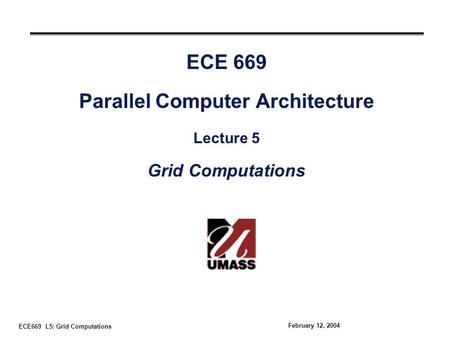 ECE669 L5: Grid Computations February 12, 2004 ECE 669 Parallel Computer Architecture Lecture 5 Grid Computations.