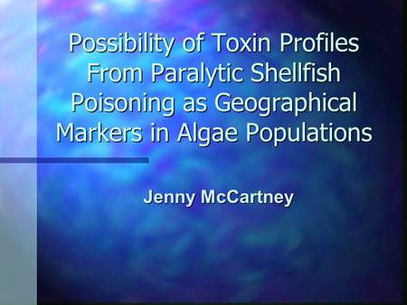 Possibility of Toxin Profiles From Paralytic Shellfish Poisoning as Geographical Markers in Algae Populations Jenny McCartney.