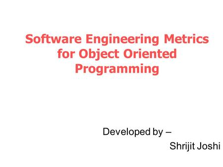 Software Engineering Metrics for Object Oriented Programming Developed by – Shrijit Joshi.