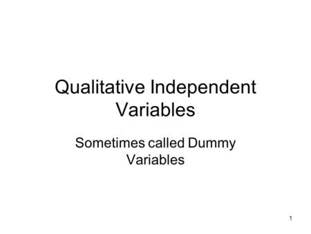 1 Qualitative Independent Variables Sometimes called Dummy Variables.