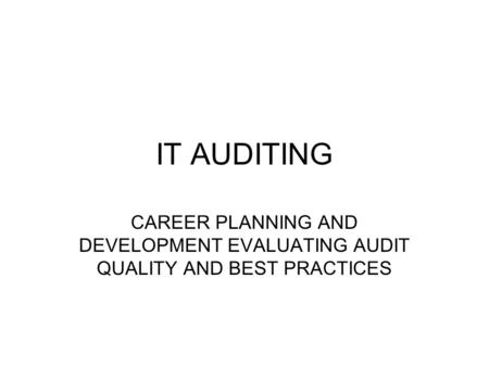 IT AUDITING CAREER PLANNING AND DEVELOPMENT EVALUATING AUDIT QUALITY AND BEST PRACTICES.