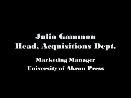 Julia Gammon Head, Acquisitions Dept. Marketing Manager University of Akron Press.
