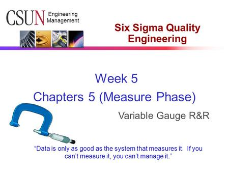 "Engineering Management Six Sigma Quality Engineering Week 5 Chapters 5 (Measure Phase) Variable Gauge R&R ""Data is only as good as the system that measures."