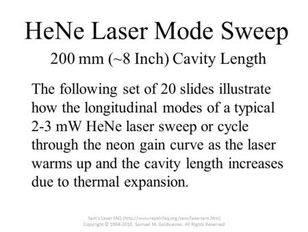 HeNe Laser Mode Sweep The following set of 20 slides illustrate how the longitudinal modes of a typical 2-3 mW HeNe laser sweep or cycle through the neon.