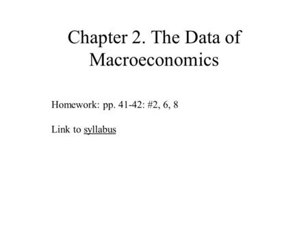 Chapter 2. The Data of Macroeconomics Homework: pp. 41-42: #2, 6, 8 Link to syllabussyllabus.
