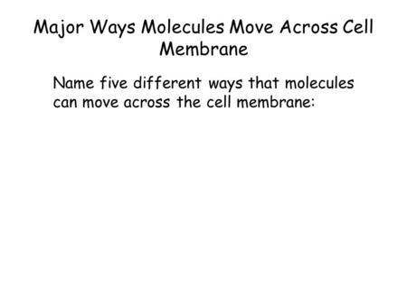 Major Ways Molecules Move Across Cell Membrane Name five different ways that molecules can move across the cell membrane: