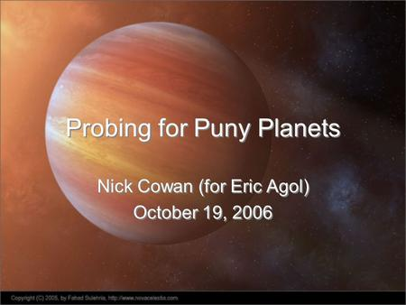Probing for Puny Planets Nick Cowan (for Eric Agol) October 19, 2006 Nick Cowan (for Eric Agol) October 19, 2006.