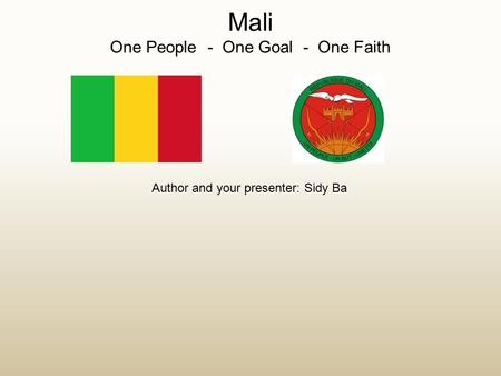 Mali One People - One Goal - One Faith Author and your presenter: Sidy Ba.