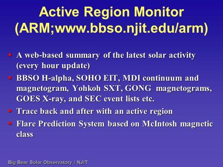 Big Bear Solar Observatory / NJIT Active Region Monitor (ARM;www.bbso.njit.edu/arm)  A web-based summary of the latest solar activity (every hour update)
