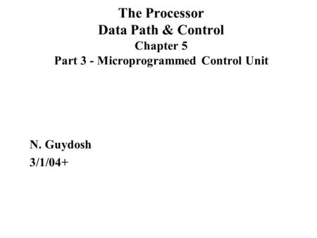 The Processor Data Path & Control Chapter 5 Part 3 - Microprogrammed Control Unit N. Guydosh 3/1/04+