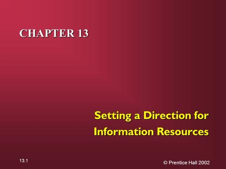 © Prentice Hall 2002 13.1 CHAPTER 13 Setting a Direction for Information Resources.