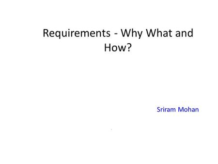 Requirements - Why What and How? Sriram Mohan. Outline Why ? What ? How ?