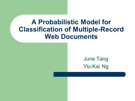 A Probabilistic Model for Classification of Multiple-Record Web Documents June Tang Yiu-Kai Ng.