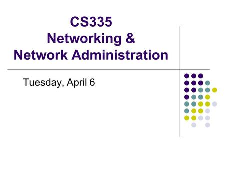 CS335 Networking & Network Administration Tuesday, April 6.