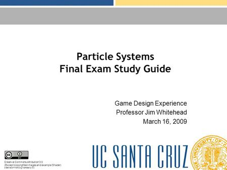 Particle Systems Final Exam Study Guide Game Design Experience Professor Jim Whitehead March 16, 2009 Creative Commons Attribution 3.0 (Except copyrighted.
