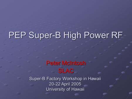 PEP Super-B High Power RF Peter McIntosh SLAC Super-B Factory Workshop in Hawaii 20-22 April 2005 University of Hawaii.