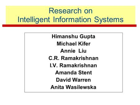 Research on Intelligent Information Systems Himanshu Gupta Michael Kifer Annie Liu C.R. Ramakrishnan I.V. Ramakrishnan Amanda Stent David Warren Anita.