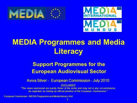 1 Support Programmes for the European Audiovisual Sector MEDIA Programmes and Media Literacy European Commission - MEDIA Programme and Media literacy Unit.