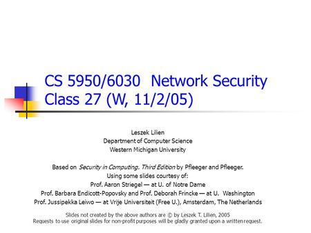 CS 5950/6030 Network Security Class 27 (W, 11/2/05) Leszek Lilien Department of Computer Science Western Michigan University Based on Security in Computing.