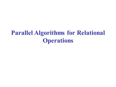 Parallel Algorithms for Relational Operations. Models of Parallelism There is a collection of processors. –Often the number of processors p is large,
