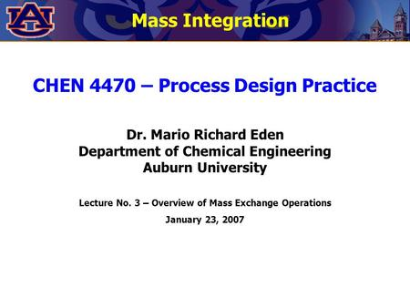 CHEN 4470 – Process Design Practice Dr. Mario Richard Eden Department of Chemical Engineering Auburn University Lecture No. 3 – Overview of Mass Exchange.