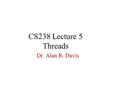 CS238 Lecture 5 Threads Dr. Alan R. Davis. Threads Definitions Benefits User and Kernel Threads Multithreading Models Solaris 2 Threads Java Threads.