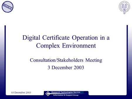 03 December 2003 Digital Certificate Operation in a Complex Environment Consultation/Stakeholders Meeting 3 December 2003.