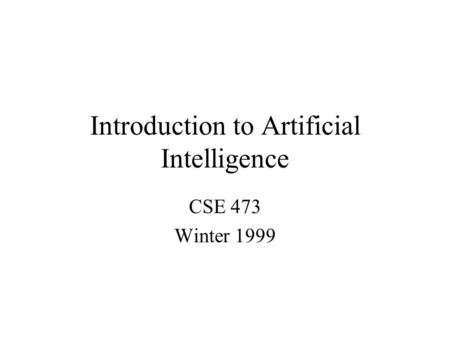 Introduction to Artificial Intelligence CSE 473 Winter 1999.