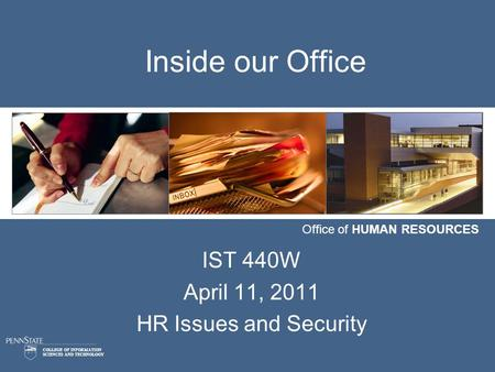 COLLEGE OF INFORMATION SCIENCES AND TECHNOLOGY Office of HUMAN RESOURCES Inside our Office IST 440W April 11, 2011 HR Issues and Security.