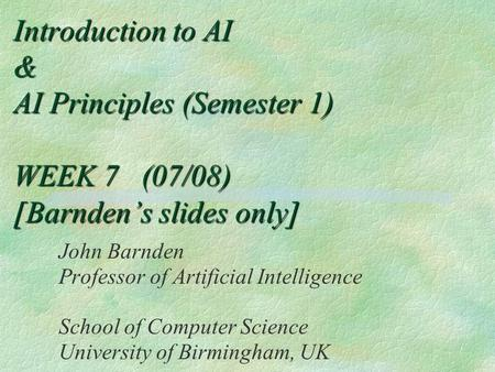 Introduction to AI & AI Principles (Semester 1) WEEK 7 (07/08) [Barnden's slides only] John Barnden Professor of Artificial Intelligence School of Computer.