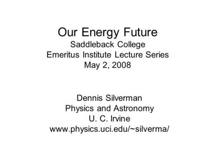 Our <strong>Energy</strong> Future Saddleback College Emeritus Institute Lecture Series May 2, 2008 Dennis Silverman Physics and Astronomy U. C. Irvine www.physics.uci.edu/~silverma/