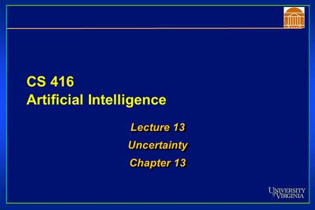 CS 416 Artificial Intelligence Lecture 13 Uncertainty Chapter 13 Lecture 13 Uncertainty Chapter 13.