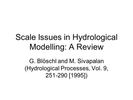 Scale Issues in Hydrological Modelling: A Review G. Blöschl and M. Sivapalan (Hydrological Processes, Vol. 9, 251-290 [1995])