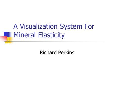 A Visualization System For Mineral Elasticity Richard Perkins.