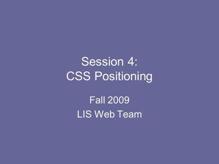 Session 4: CSS Positioning Fall 2009 LIS Web Team.
