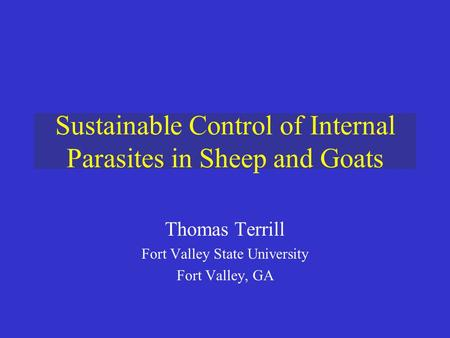 Sustainable Control of Internal Parasites in Sheep and Goats Thomas Terrill Fort Valley State University Fort Valley, GA.