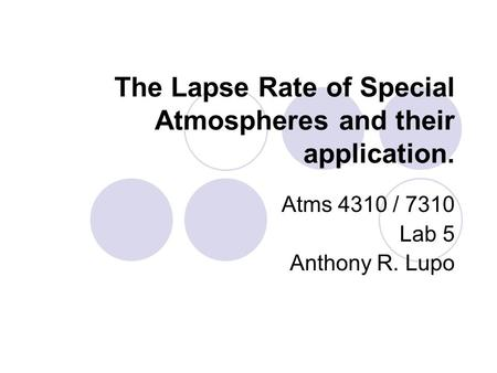 The Lapse Rate of Special Atmospheres and their application. Atms 4310 / 7310 Lab 5 Anthony R. Lupo.