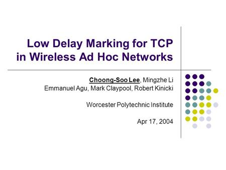 Low Delay Marking for TCP in Wireless Ad Hoc Networks Choong-Soo Lee, Mingzhe Li Emmanuel Agu, Mark Claypool, Robert Kinicki Worcester Polytechnic Institute.