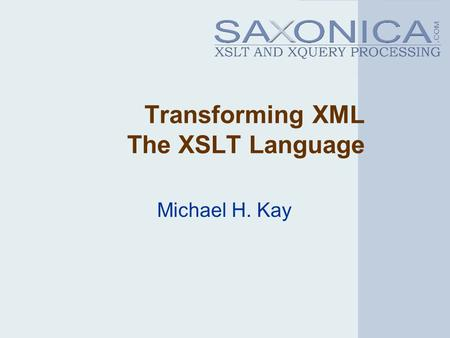 Transforming XML The XSLT Language Michael H. Kay.