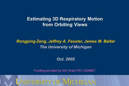 Estimating 3D Respiratory Motion from Orbiting Views Rongping Zeng, Jeffrey A. Fessler, James M. Balter The University of Michigan Oct. 2005 Funding provided.