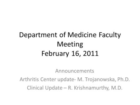 Department of Medicine Faculty Meeting February 16, 2011 Announcements Arthritis Center update- M. Trojanowska, Ph.D. Clinical Update – R. Krishnamurthy,