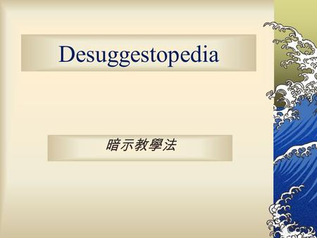 "Desuggestopedia 暗示教學法 The meaning of desuggestopedia suggest => desuggest This method puts importance on "" desuggesting limitations on learning."" The."